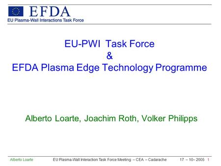 Alberto Loarte EU Plasma-Wall Interaction Task Force Meeting – CEA – Cadarache 17 – 10– 2005 1 EU-PWI Task Force & EFDA Plasma Edge Technology Programme.