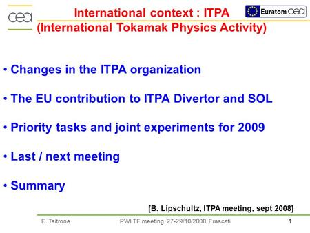 1E. Tsitrone PWI TF meeting, 27-29/10/2008, Frascati Euratom International context : ITPA (International Tokamak Physics Activity) Changes in the ITPA.