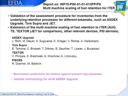 J. Roth, EU PWI TF, SEWG Fuel Retention, Garching, July 19, 2010 Report on: WP10-PWI-01-01-01/IPP/PS Multi machine scaling of fuel retention for ITER Validation.