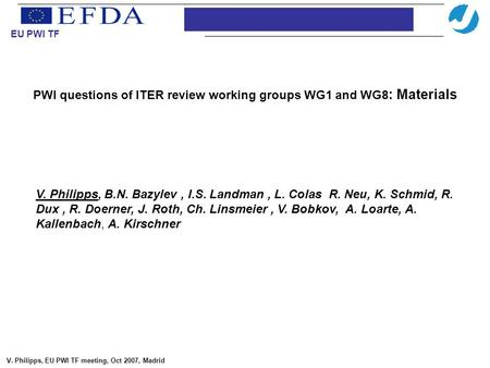 PWI questions of ITER review working groups WG1 and WG8 : Materials Introduction EU PWI TF V. Philipps, EU PWI TF meeting, Oct 2007, Madrid V. Philipps,