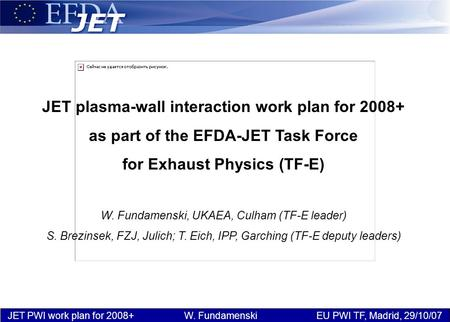 JET PWI work plan for 2008+ W. Fundamenski EU PWI TF, Madrid, 29/10/07 JET plasma-wall interaction work plan for 2008+ as part of the EFDA-JET Task Force.