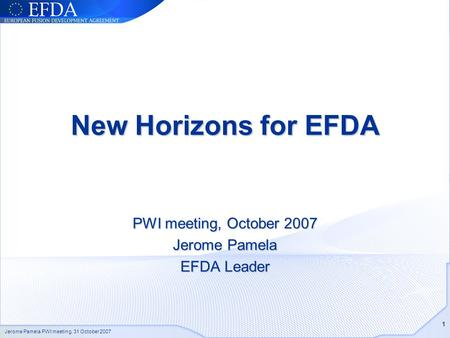 Jerome Pamela PWI meeting, 31 October 2007 1 New Horizons for EFDA PWI meeting, October 2007 Jerome Pamela EFDA Leader.