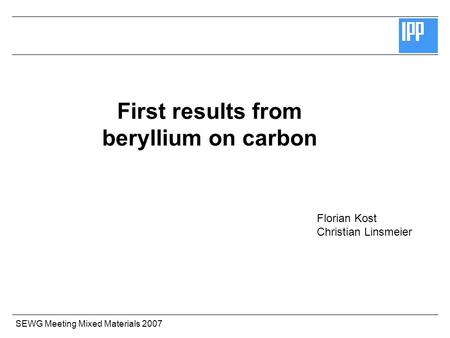 SEWG Meeting Mixed Materials 2007 First results from beryllium on carbon Florian Kost Christian Linsmeier.