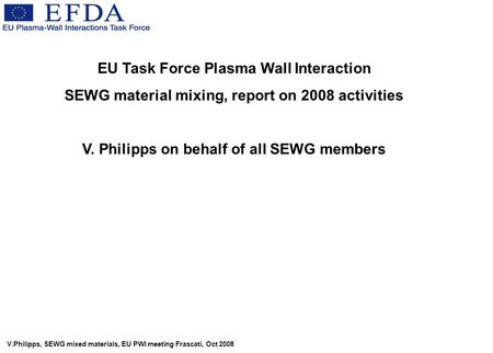V.Philipps, SEWG mixed materials, EU PWI meeting Frascati, Oct 2008 EU Task Force Plasma Wall Interaction SEWG material mixing, report on 2008 activities.