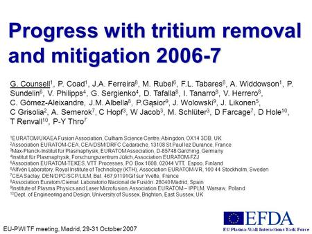 EU-PWI TF meeting, Madrid, 29-31 October 2007 Progress with tritium removal and mitigation 2006-7 G. Counsell 1, P. Coad 1, J.A. Ferreira 8, M. Rubel 6,