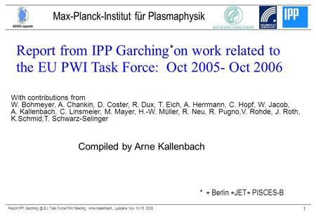 Report IPP EU Task Force PWI Meeting, Arne Kallenbach, Ljubljana Nov 13-15 2006 1 Compiled by Arne Kallenbach Report from IPP Garching on work.