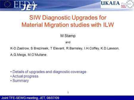 Joint TFE-SEWG meeting, JET, 08/07/09 M Stamp 1 SIW Diagnostic Upgrades for Material Migration studies with ILW M Stamp and K-D.Zastrow, S Brezinsek, T.