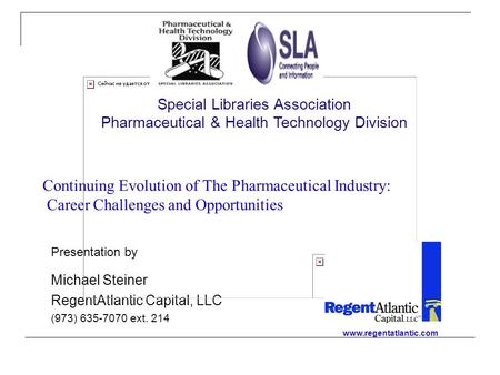 Continuing Evolution of The Pharmaceutical Industry: Career Challenges and Opportunities Presentation by Michael Steiner RegentAtlantic Capital, LLC (973)