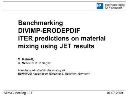 Benchmarking DIVIMP-ERODEPDIF ITER predictions on material mixing using JET results M. Reinelt, K. Schmid, K. Krieger SEWG Meeting JET07.07.2009 Max-Planck-Institut.