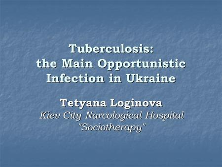 Tuberculosis: the Main Opportunistic Infection in Ukraine Tetyana Loginova Kiev City Narcological Hospital Sociotherapy