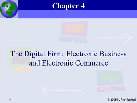 Essentials of Management Information Systems, 6e Chapter 4 The Digital Firm: Electronic Business and Electronic Commerce 4.1 © 2005 by Prentice Hall The.