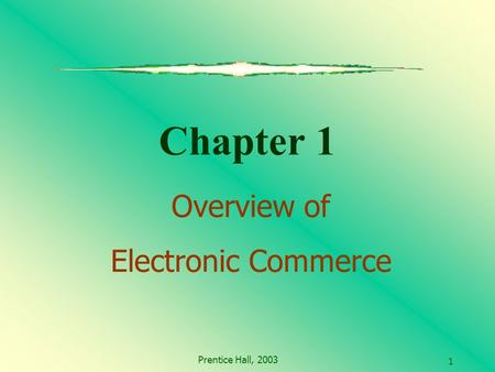 Prentice Hall, 2003 1 Chapter 1 Overview of Electronic Commerce.