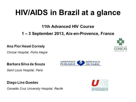 HIV/AIDS in Brazil at a glance 11th Advanced HIV Course 1 – 3 September 2013, Aix-en-Provence, France Ana Flor Hexel Cornely Clinical Hospital, Porto Alegre.