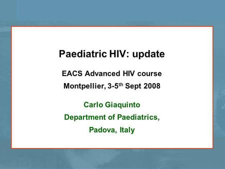 Paediatric HIV: update EACS Advanced HIV course Montpellier, 3-5 th Sept 2008 Carlo Giaquinto Department of Paediatrics, Padova, Italy.