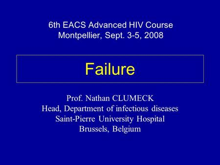 Failure Prof. Nathan CLUMECK Head, Department of infectious diseases Saint-Pierre University Hospital Brussels, Belgium 6th EACS Advanced HIV Course Montpellier,