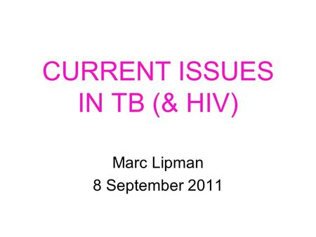 CURRENT ISSUES IN TB (& HIV) Marc Lipman 8 September 2011.