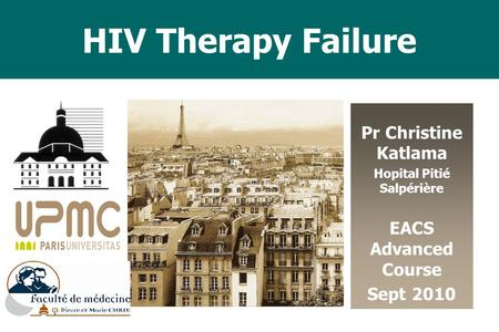 HIV Therapy Failure Pr Christine Katlama Hopital Pitié Salpérière EACS Advanced Course Sept 2010 SOLTHIS.