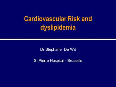 Cardiovascular Risk and dyslipidemia Dr Stéphane De Wit St Pierre Hospital - Brussels.