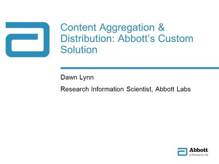 Content Aggregation & Distribution: Abbotts Custom Solution Dawn Lynn Research Information Scientist, Abbott Labs.