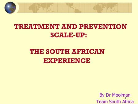 1 TREATMENT AND PREVENTION SCALE-UP: THE SOUTH AFRICAN EXPERIENCE By Dr Moolman Team South Africa.