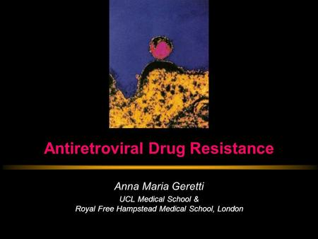 Antiretroviral Drug Resistance Anna Maria Geretti UCL Medical School & Royal Free Hampstead Medical School, London.