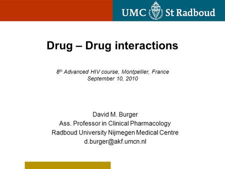 Drug – Drug interactions 8 th Advanced HIV course, Montpellier, France September 10, 2010 David M. Burger Ass. Professor in Clinical Pharmacology Radboud.
