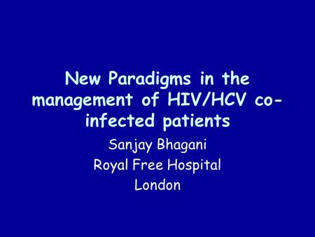 New Paradigms in the management of HIV/HCV co- infected patients Sanjay Bhagani Royal Free Hospital London.