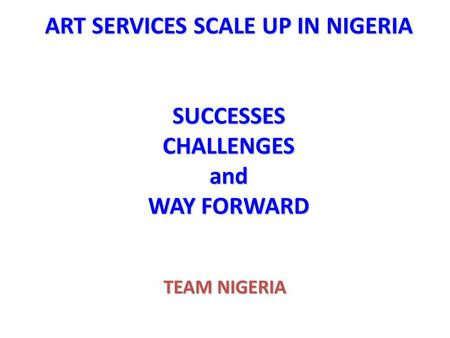 ART SERVICES SCALE UP IN NIGERIA SUCCESSES CHALLENGES and WAY FORWARD TEAM NIGERIA.