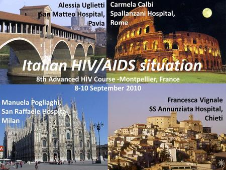 Italian HIV/AIDS situation 8th Advanced HIV Course -Montpellier, France 8-10 September 2010 Alessia Uglietti San Matteo Hospital, Pavia Carmela Calbi Spallanzani.