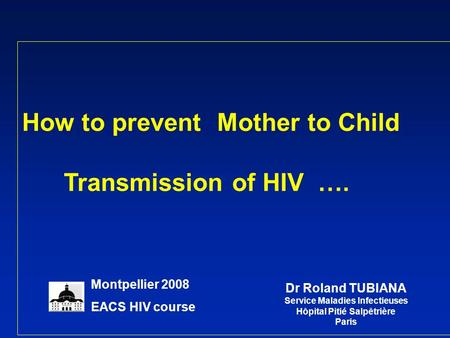 How to prevent Mother to Child Transmission of HIV …. Dr Roland TUBIANA Service Maladies Infectieuses Hôpital Pitié Salpêtrière Paris Montpellier 2008.