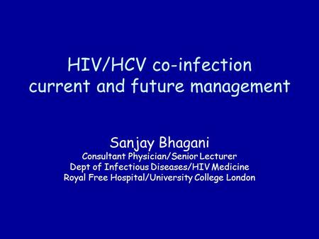HIV/HCV co-infection current and future management Sanjay Bhagani Consultant Physician/Senior Lecturer Dept of Infectious Diseases/HIV Medicine Royal Free.