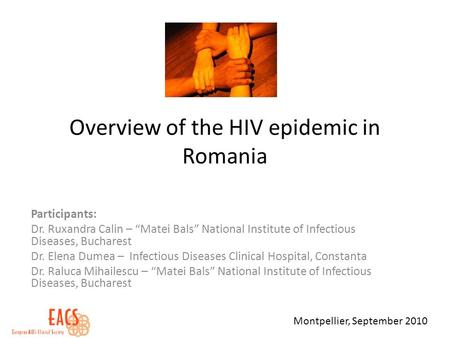 Overview of the HIV epidemic in Romania Participants: Dr. Ruxandra Calin – Matei Bals National Institute of Infectious Diseases, Bucharest Dr. Elena Dumea.