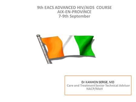 9th EACS ADVANCED HIV/AIDS COURSE AIX-EN-PROVINCE 7-9th September Dr KANHON SERGE Conseiller technique Soin et traitement PNPEC/MSLS CAP-VERT du 14 au.