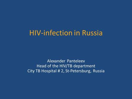 HIV-infection in Russia Alexander Panteleev Head of the HIV/TB department City TB Hospital # 2, St-Petersburg, Russia.
