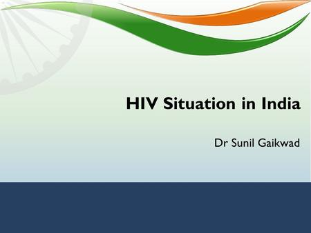HIV Situation in India Dr Sunil Gaikwad. HIV/AIDS In India Approximate population of India: 1.21 billion (Census 2011 ) 1986: First case of HIV detected.