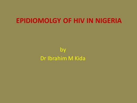 EPIDIOMOLGY OF HIV IN NIGERIA by Dr Ibrahim M Kida.