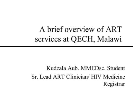 A brief overview of ART services at QECH, Malawi Kudzala Aub. MMEDsc. Student Sr. Lead ART Clinician/ HIV Medicine Registrar.