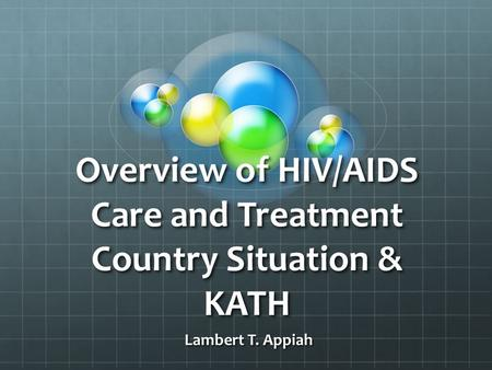 Overview of HIV/AIDS Care and Treatment Country Situation & KATH Lambert T. Appiah Lambert T. Appiah.