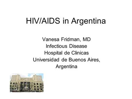 HIV/AIDS in Argentina Vanesa Fridman, MD Infectious Disease Hospital de Clinicas Universidad de Buenos Aires, Argentina.