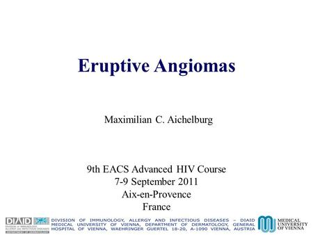 Eruptive Angiomas Maximilian C. Aichelburg 9th EACS Advanced HIV Course 7-9 September 2011 Aix-en-Provence France.