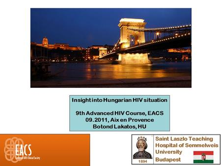 Insight into Hungarian HIV situation 9th Advanced HIV Course, EACS 09.2011, Aix en Provence Botond Lakatos, HU.