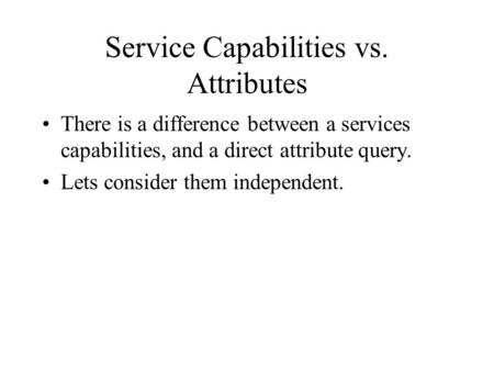 Service Capabilities vs. Attributes There is a difference between a services capabilities, and a direct attribute query. Lets consider them independent.