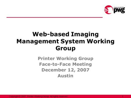 1Copyright © 2007, Printer Working Group. All rights reserved. Web-based Imaging Management System Working Group Printer Working Group Face-to-Face Meeting.