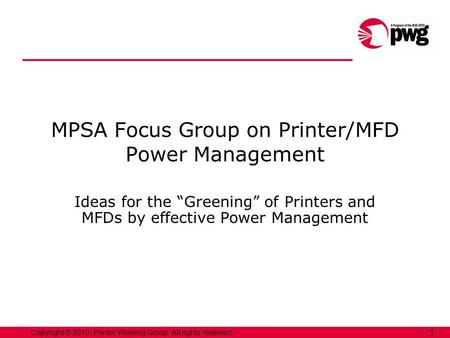 Copyright © 2010, Printer Working Group. All rights reserved. 1 Ideas for the Greening of Printers and MFDs by effective Power Management MPSA Focus Group.