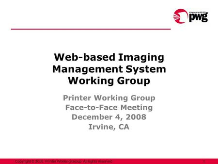 1Copyright © 2008, Printer Working Group. All rights reserved. Web-based Imaging Management System Working Group Printer Working Group Face-to-Face Meeting.