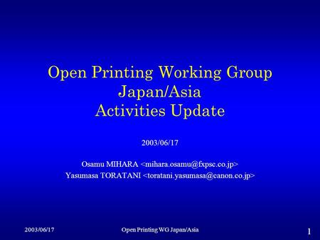 2003/06/17Open Printing WG Japan/Asia 1 Open Printing Working Group Japan/Asia Activities Update 2003/06/17 Osamu MIHARA Yasumasa TORATANI.
