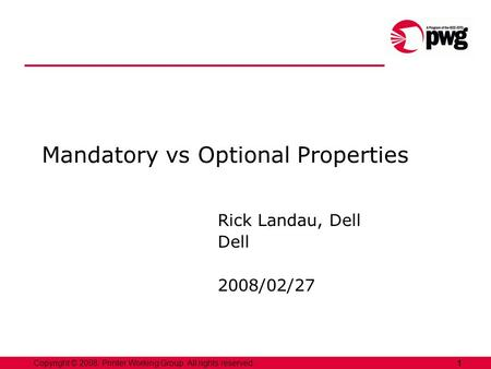 1Copyright © 2008, Printer Working Group. All rights reserved. Mandatory vs Optional Properties Rick Landau, Dell Dell 2008/02/27.