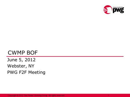 Copyright © 2012 The Printer Working Group. All rights reserved. 1 CWMP BOF June 5, 2012 Webster, NY PWG F2F Meeting.