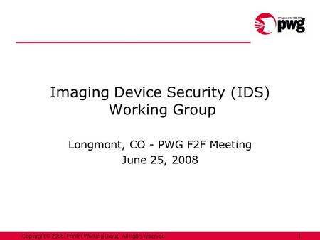 1Copyright © 2008, Printer Working Group. All rights reserved. Imaging Device Security (IDS) Working Group Longmont, CO - PWG F2F Meeting June 25, 2008.