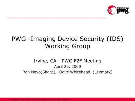 1Copyright © 2009, Printer Working Group. All rights reserved. PWG -Imaging Device Security (IDS) Working Group Irvine, CA - PWG F2F Meeting April 29,